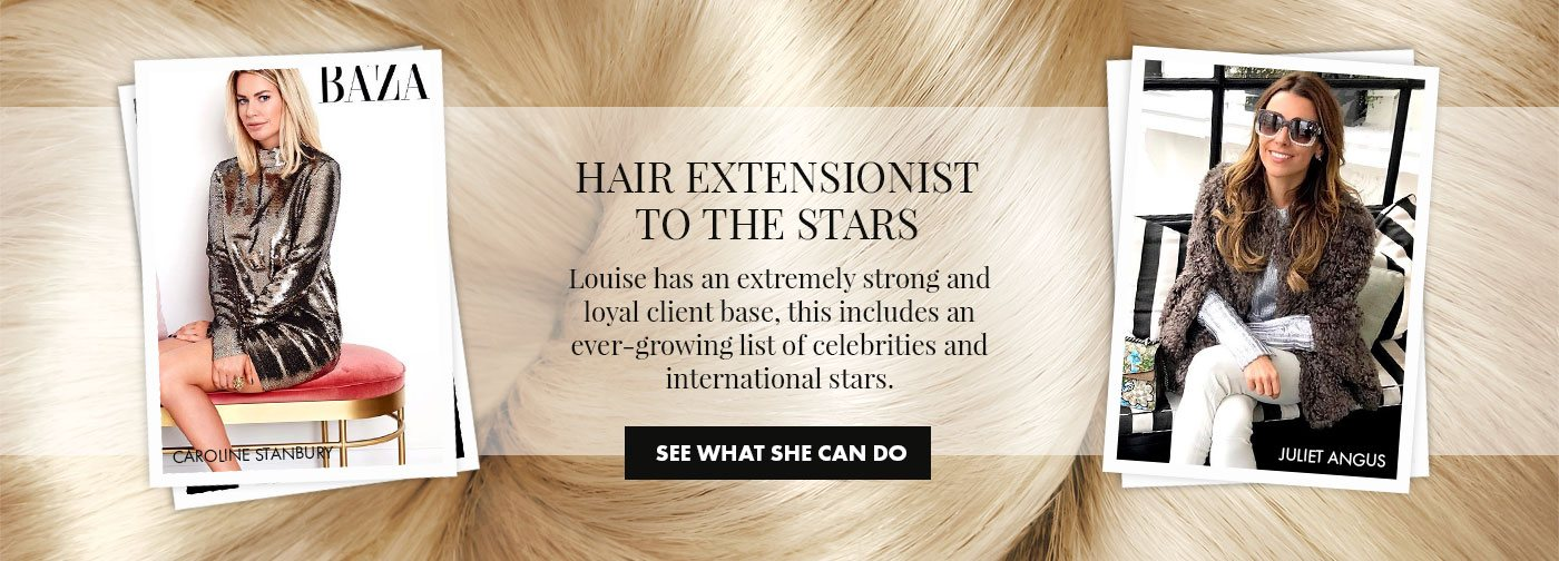 Hair Extensionist to the Stars. Louise has an extremely strong and loyal client base, this includes an ever-growing list of celebrities and international stars. See what she can do.