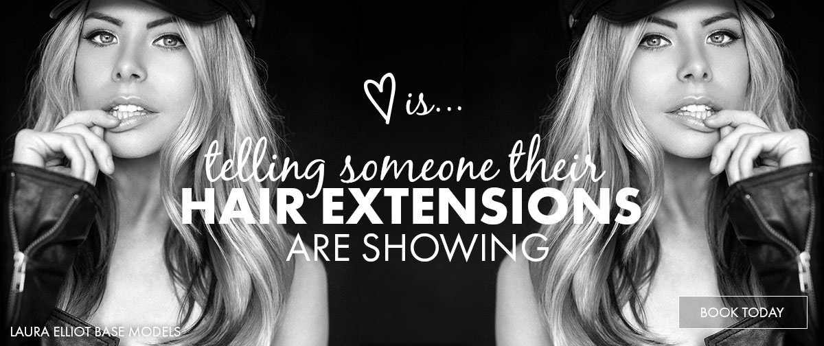Love is telling someone their hair extensions are showing. Book now